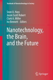Nanotechnology, the Brain, and the Future ebook by Sean A. Hays,Jason Scott Robert,Clark A. Miller,Ira Bennett