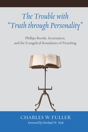"The Trouble with ""Truth through Personality"" - Phillips Brooks, Incarnation, and the Evangelical Boundaries of Preaching ebook by Charles W. Fuller, Hershael W. York"