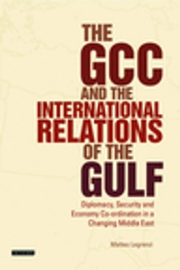 The GCC and the International Relations of the Gulf - Diplomacy, Security and Economic Coordination in a Changing Middle East ebook by Matteo Legrenzi