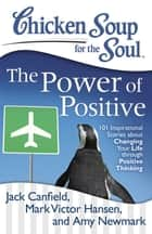 Chicken Soup for the Soul: The Power of Positive - 101 Inspirational Stories about Changing Your Life through Positive Thinking ebook door Jack Canfield, Mark Victor Hansen, Amy Newmark