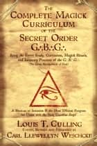 The Complete Magick Curriculum of the Secret Order G.B.G.: Being the Entire Study, Curriculum, Magick Rituals, and Initiatory Practices of the G.B.G (The Great Brotherhood of God) - Being the Entire Study, Curriculum, Magick Rituals, and Initiatory Practices of the G.B.G (The Great Brotherhood of God) eBook by Louis T.  Culling, Carl Llewellyn Weschcke