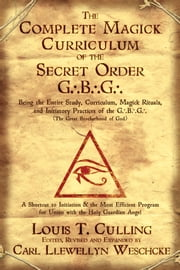 The Complete Magick Curriculum of the Secret Order G.B.G.: Being the Entire Study, Curriculum, Magick Rituals, and Initiatory Practices of the G.B.G (The Great Brotherhood of God) - Being the Entire Study, Curriculum, Magick Rituals, and Initiatory Practices of the G.B.G (The Great Brotherhood of God) ebook by Louis T.  Culling,Carl Llewellyn Weschcke