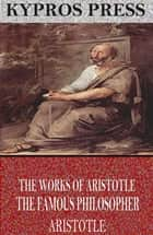 The Works of Aristotle the Famous Philosopher ebook by Aristotle