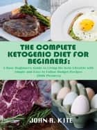 The Complete Ketogenic Diet for Beginners: A Busy Beginner's Guide to Living the Keto Lifestyle with Simple and Easy to Follow Budget Recipes (With Pictures) ebook by John R. Kite