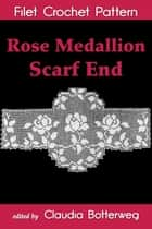 Rose Medallion Scarf End Filet Crochet Pattern - Complete Instructions and Chart ebook by Claudia Botterweg, Olive F. Ashcroft