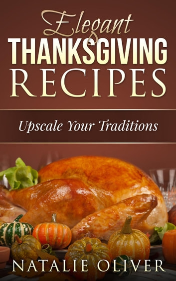 Elegant Thanksgiving Recipes - Holiday Menus, #1 ebook by Natalie Oliver