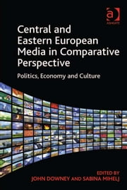 Central and Eastern European Media in Comparative Perspective - Politics, Economy and Culture ebook by Dr Sabina Mihelj,Dr John Downey