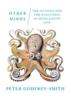 Other Minds: The Octopus and the Evolution of Intelligent Life ebook by Peter Godfrey-Smith