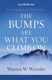 The Bumps Are What You Climb On - Encouragement for Difficult Days ebook by Warren W. Wiersbe