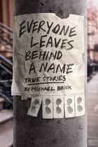 Everyone Leaves Behind a Name: True Stories ebook by Michael Brick