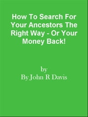 How To Search For Your Ancestors The Right Way - Or Your Money Back! ebook by Editorial Team Of MPowerUniversity.com