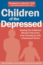 Children of the Depressed - Healing the Childhood Wounds That Come from Growing Up with a Depressed Parent ebook by Shoshana S. Bennett, PhD, Dr. Nelson Branco,...