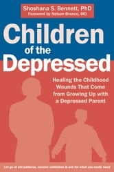 Children of the Depressed - Healing the Childhood Wounds That Come from Growing Up with a Depressed Parent ebook by Shoshana S. Bennett, PhD