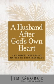 A Husband After God's Own Heart - 12 Things That Really Matter in Your Marriage ebook by Jim George