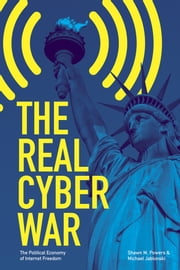The Real Cyber War - The Political Economy of Internet Freedom ebook by Shawn M. Powers,Michael Jablonski