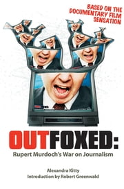 Outfoxed - Rupert Murdoch's War on Journalism ebook by Robert Greenwald,Alexandra Kitty