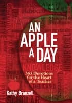 An Apple a Day - 365 Devotions for the Heart of a Teacher ebook by Kathy Branzell
