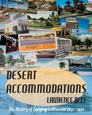 Desert Accommodations: The History of Lodging in Phoenix 1872 - 1972 ebook by Laurence Bell