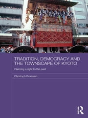 Tradition, Democracy and the Townscape of Kyoto - Claiming a Right to the Past ebook by Christoph Brumann
