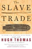 The Slave Trade - The Story of the Atlantic Slave Trade: 1440-1870 ebook by Hugh Thomas