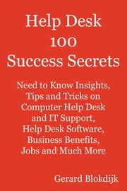 Help Desk 100 Success Secrets: Need to Know Insights, Tips and Tricks on Computer Help Desk and IT Support, Help Desk Software, Business Benefits, Job ebook by Blokdijk, Gerard