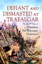 Defiant and Dismasted at Trafalgar ebook by Mary McGrigor