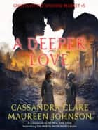 A Deeper Love - Ghosts of the Shadow Market, #5 ekitaplar by Cassandra Clare, Maureen Johnson