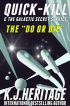 "The ""Do Or Die"" - Quick-Kill & The Galactic Secret Service Book 2 ebook by K.J. Heritage"