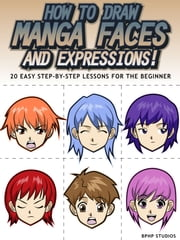 How to Draw Manga Faces and Expressions! 20 Easy Step-by-Step Lessons for the Beginner ebook by Kobo.Web.Store.Products.Fields.ContributorFieldViewModel