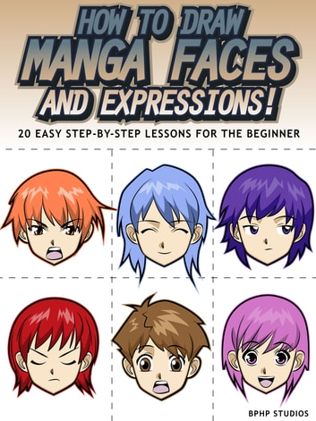 How to Draw Manga Faces and Expressions! 20 Easy Step-by-Step Lessons for the Beginner ebook by BPHP STUDIOS