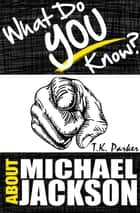 What Do You Know About Michael Jackson? The Unauthorized Trivia Quiz Game Book About Michael Jackson Facts ebook by TK Parker
