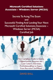 Microsoft Certified Solutions Associate - Windows Server (MCSA) Secrets To Acing The Exam and Successful Finding And Landing Your Next Microsoft Certified Solutions Associate - Windows Server (MCSA) Certified Job ebook by Ball David