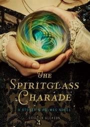 The Spiritglass Charade - A Stoker & Holmes Novel ebook by Colleen Gleason