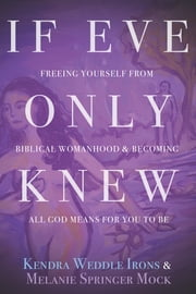 If Eve Only Knew - Freeing Yourself from Biblical Womanhood and Becoming All God Meant for You to Be ebook by Kendra Weddle Irons,Melanie Springer Mock