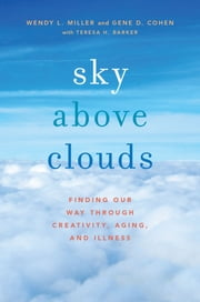 Sky Above Clouds - Finding Our Way through Creativity, Aging, and Illness ebook by Wendy L. Miller,Gene D. Cohen