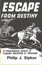 Escape From Destiny - A Biographical Sketch of Captain George E. Prujan ebook by Philip J Sipkov