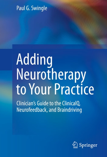 Adding Neurotherapy to Your Practice - Clinician's Guide to the ClinicalQ, Neurofeedback, and Braindriving ebook by Paul G. Swingle