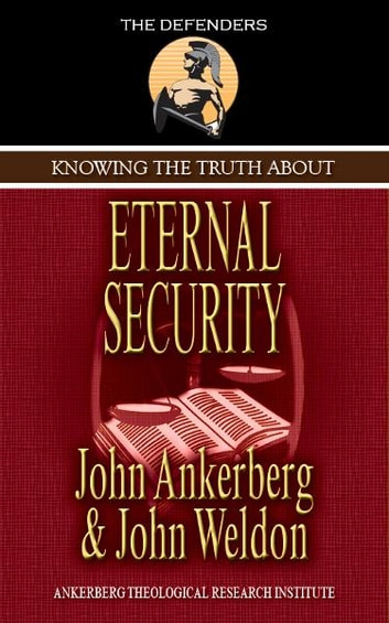 Knowing the Truth About Eternal Security ebook by Ankerberg, John, Weldon, John