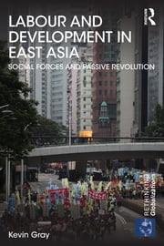 Labour and Development in East Asia - Social Forces and Passive Revolution ebook by Kevin Gray