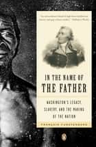 In the Name of the Father - Washington's Legacy, Slavery, and the Making of a Nation ebook by Francois Furstenberg