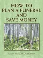 How to Plan a Funeral and Save Money ebook by Gary M. Thomas
