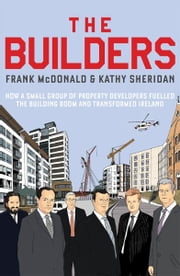 The Builders - How a Small Group of Property Developers Fuelled the Building Boom and Transformed Ireland ebook by Frank McDonald,Kathy Sheridan
