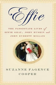 Effie - The Passionate Lives of Effie Gray, John Ruskin and John Everett Millais ebook by Suzanne Fagence Cooper