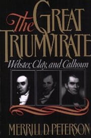 The Great Triumvirate : Webster Clay and Calhoun ebook by Merrill D. Peterson