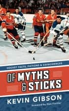 Of Myths and Sticks - Hockey Facts, Fictions and Coincidences ebook by Kevin Gibson, Stan Fischler