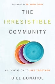 The Irresistible Community - An Invitation to Life Together ebook by Bill Donahue,Henry Cloud