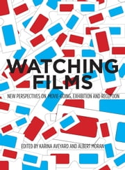 Watching Films: New Perspectives on Movie-Going, Exhibition and Reception - New Perspectives on Movie-Going, Exhibition and Reception ebook by Karina Aveyard,Albert Moran