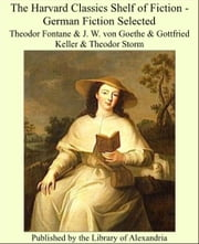 The Harvard Classics Shelf of Fiction - German Fiction ebook by Theodor Fontane, J. W. von Goethe, Gottfried Keller,...