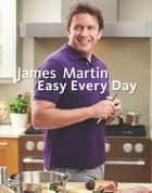 James Martin Easy Every Day - The Essential Collection ebook by James Martin