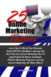25 Online Marketing Tactics - Learn How To Market Your Business Online With This Handbook's Amazing Tips And Tricks On Internet Marketing Plus Its Superb Ideas On Banner Exchanges, Affiliate Marketing Programs, Learning Internet Marketing And Many Others! ebook by Jennifer M. Rodriguez